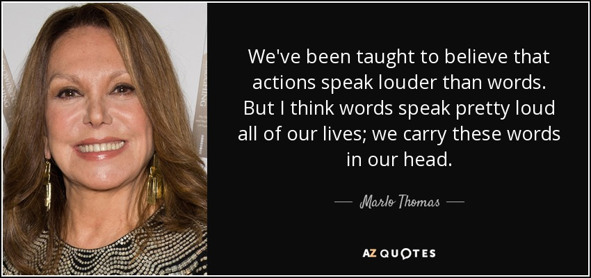 We've been taught to believe that actions speak louder than words. But I think words speak pretty loud all of our lives; we carry these words in our head. - Marlo Thomas