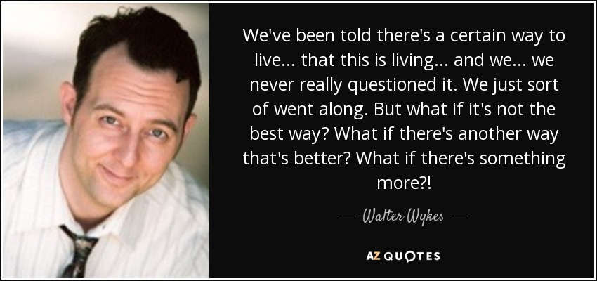 We've been told there's a certain way to live ... that this is living ... and we ... we never really questioned it. We just sort of went along. But what if it's not the best way? What if there's another way that's better? What if there's something more?! - Walter Wykes