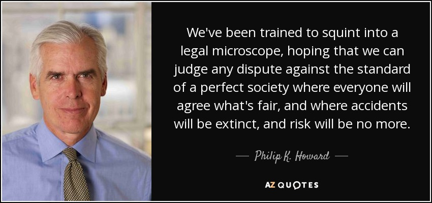 We've been trained to squint into a legal microscope, hoping that we can judge any dispute against the standard of a perfect society, where everyone will agree what's fair, and where accidents will be extinct, risk will be no more. - Philip K. Howard