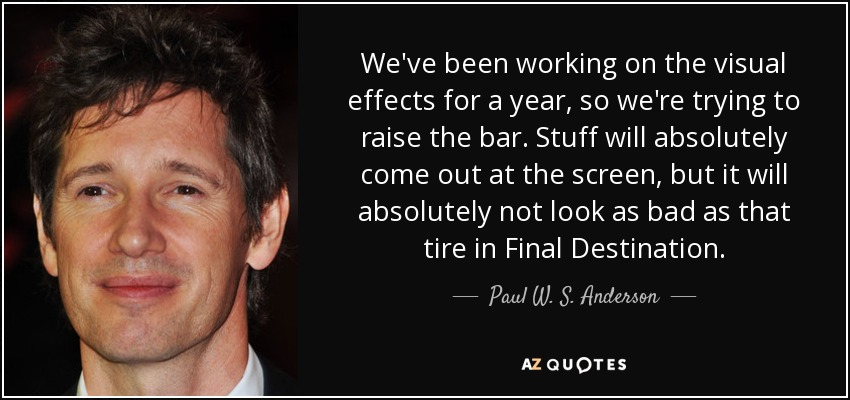 We've been working on the visual effects for a year, so we're trying to raise the bar. Stuff will absolutely come out at the screen, but it will absolutely not look as bad as that tire in Final Destination. - Paul W. S. Anderson