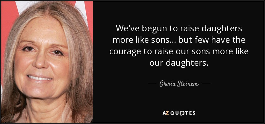 We've begun to raise daughters more like sons... but few have the courage to raise our sons more like our daughters. - Gloria Steinem