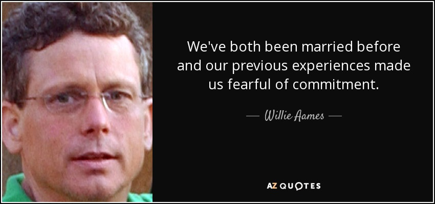 We've both been married before and our previous experiences made us fearful of commitment. - Willie Aames