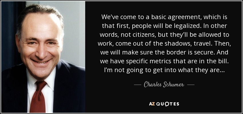 We've come to a basic agreement, which is that first, people will be legalized. In other words, not citizens, but they'll be allowed to work, come out of the shadows, travel. Then, we will make sure the border is secure. And we have specific metrics that are in the bill. I'm not going to get into what they are. - Charles Schumer