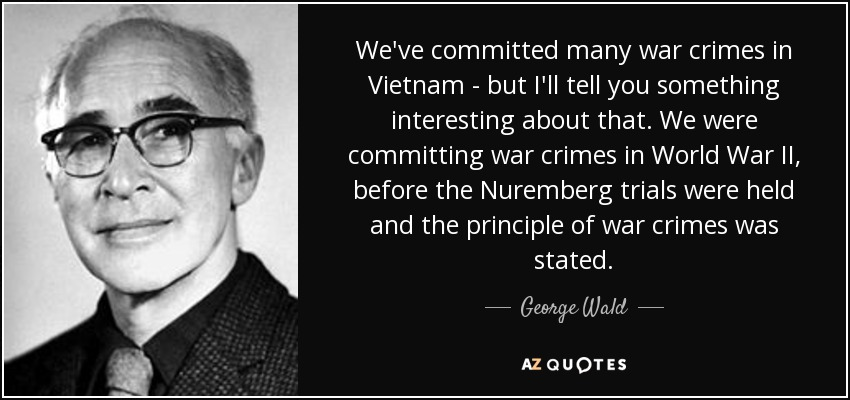 We've committed many war crimes in Vietnam - but I'll tell you something interesting about that. We were committing war crimes in World War II, before the Nuremberg trials were held and the principle of war crimes was stated. - George Wald
