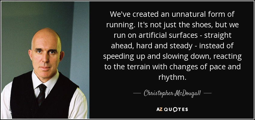We've created an unnatural form of running. It's not just the shoes, but we run on artificial surfaces - straight ahead, hard and steady - instead of speeding up and slowing down, reacting to the terrain with changes of pace and rhythm. - Christopher McDougall