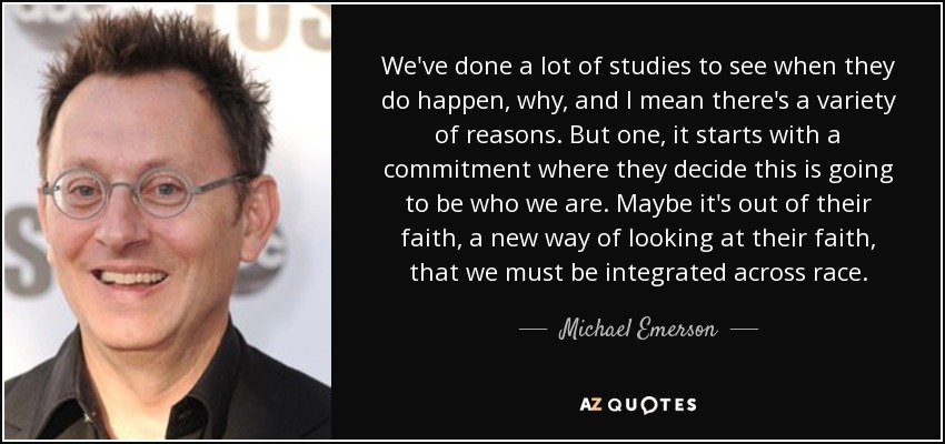 We've done a lot of studies to see when they do happen, why, and I mean there's a variety of reasons. But one, it starts with a commitment where they decide this is going to be who we are. Maybe it's out of their faith, a new way of looking at their faith, that we must be integrated across race. - Michael Emerson