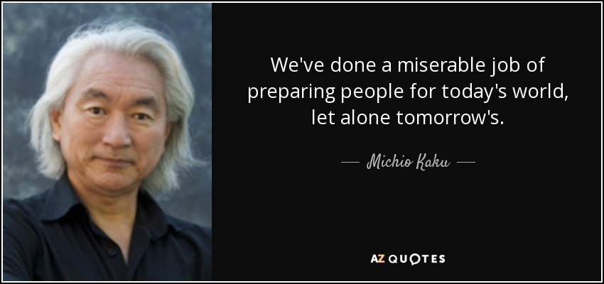 We've done a miserable job of preparing people for today's world, let alone tomorrow's. - Michio Kaku