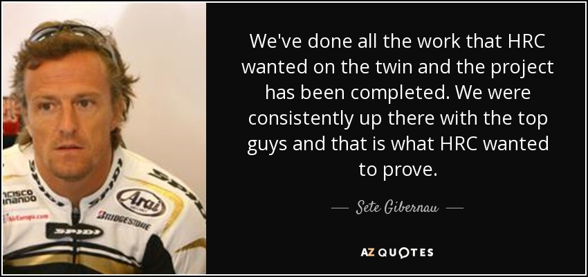 We've done all the work that HRC wanted on the twin and the project has been completed. We were consistently up there with the top guys and that is what HRC wanted to prove. - Sete Gibernau