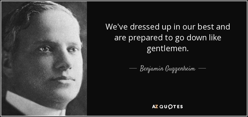 We've dressed up in our best and are prepared to go down like gentlemen. - Benjamin Guggenheim