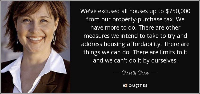 We've excused all houses up to $750,000 from our property-purchase tax. We have more to do. There are other measures we intend to take to try and address housing affordability. There are things we can do. There are limits to it and we can't do it by ourselves. - Christy Clark