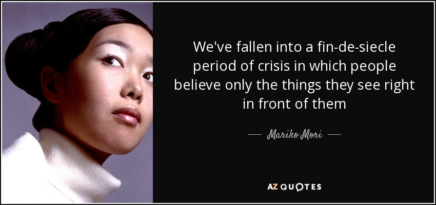 We've fallen into a fin-de-siecle period of crisis in which people believe only the things they see right in front of them - Mariko Mori