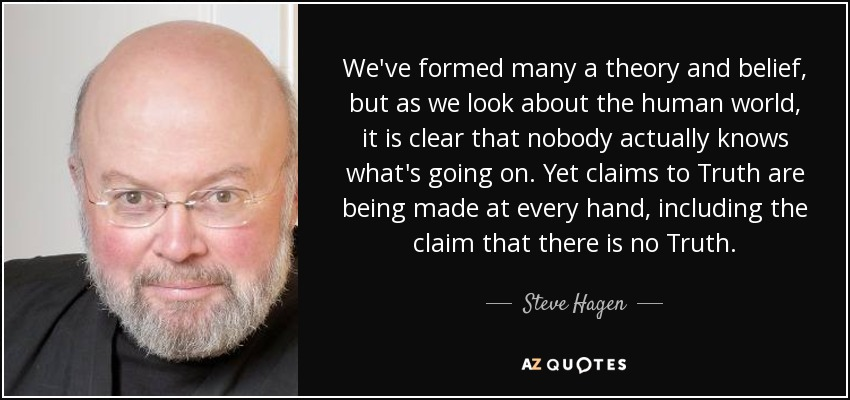 We've formed many a theory and belief, but as we look about the human world, it is clear that nobody actually knows what's going on. Yet claims to Truth are being made at every hand, including the claim that there is no Truth. - Steve Hagen