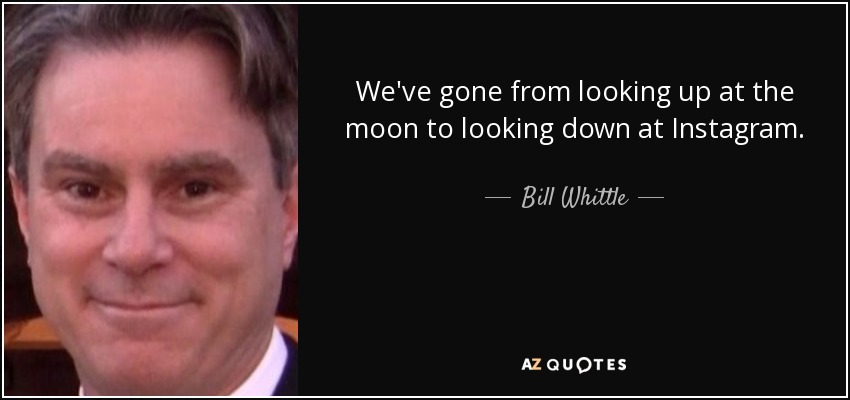 We've gone from looking up at the moon to looking down at Instagram. - Bill Whittle
