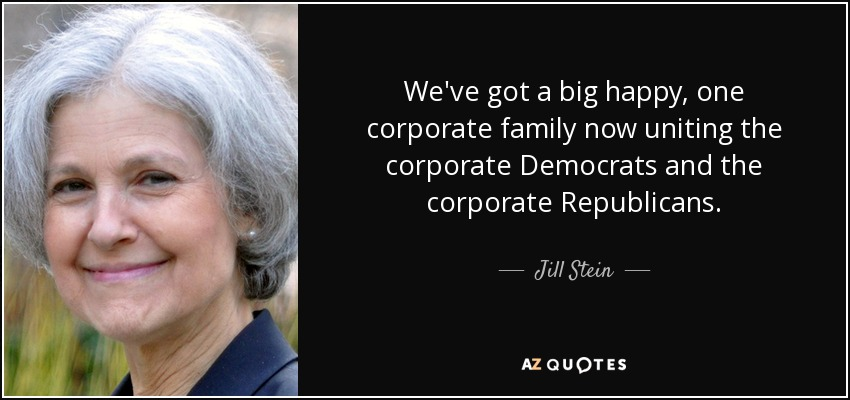 We've got a big happy, one corporate family now uniting the corporate Democrats and the corporate Republicans. - Jill Stein