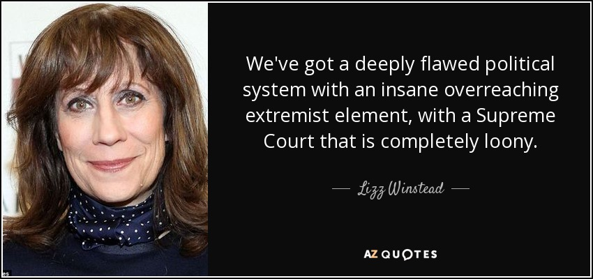 We've got a deeply flawed political system with an insane overreaching extremist element, with a Supreme Court that is completely loony. - Lizz Winstead