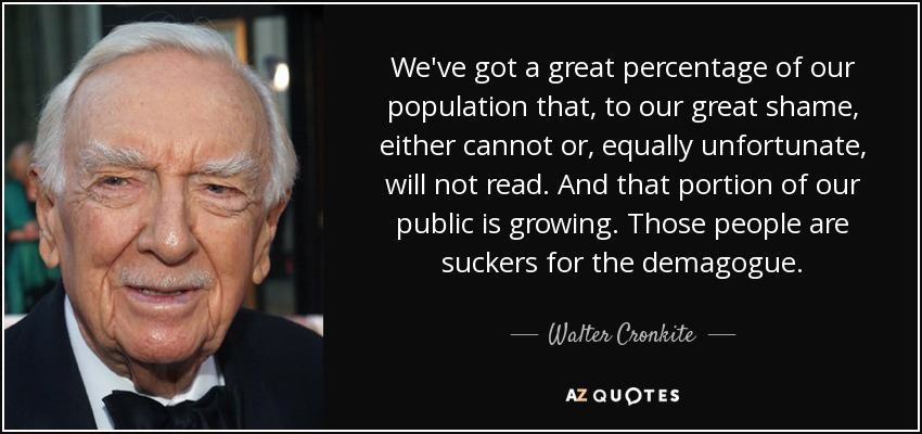 We've got a great percentage of our population that, to our great shame, either cannot or, equally unfortunate, will not read. And that portion of our public is growing. Those people are suckers for the demagogue. - Walter Cronkite