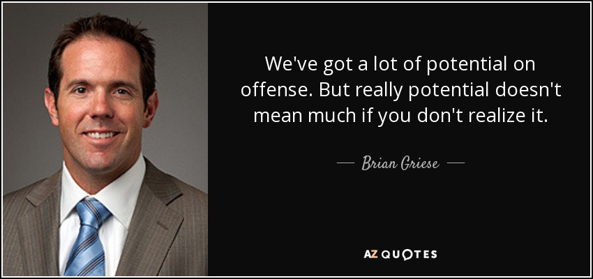 We've got a lot of potential on offense. But really potential doesn't mean much if you don't realize it. - Brian Griese