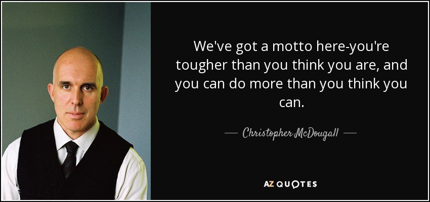 We've got a motto here-you're tougher than you think you are, and you can do more than you think you can. - Christopher McDougall