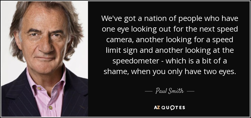 We've got a nation of people who have one eye looking out for the next speed camera, another looking for a speed limit sign and another looking at the speedometer - which is a bit of a shame, when you only have two eyes. - Paul Smith