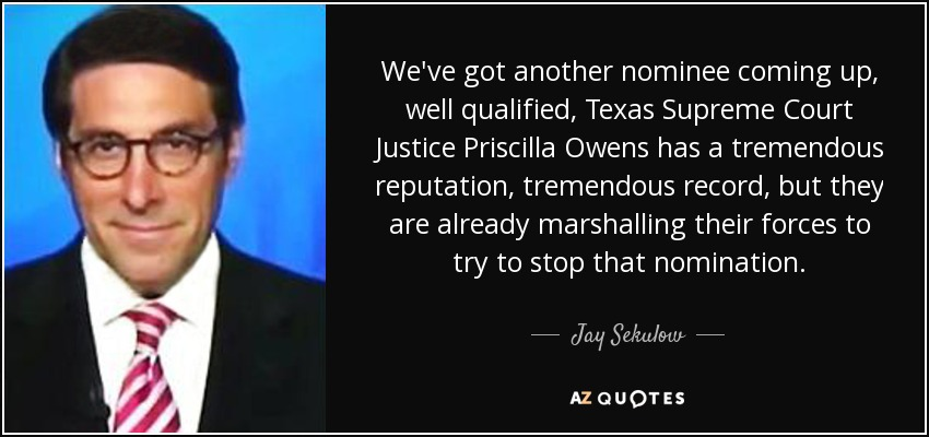 We've got another nominee coming up, well qualified, Texas Supreme Court Justice Priscilla Owens has a tremendous reputation, tremendous record, but they are already marshalling their forces to try to stop that nomination. - Jay Sekulow