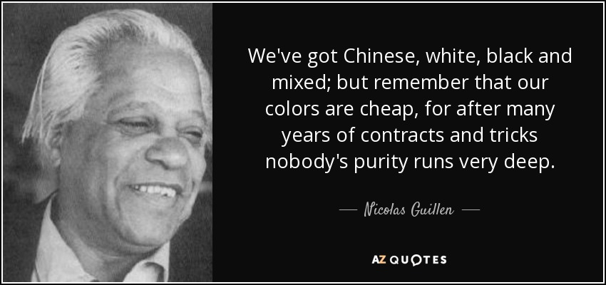 We've got Chinese, white, black and mixed; but remember that our colors are cheap, for after many years of contracts and tricks nobody's purity runs very deep. - Nicolas Guillen