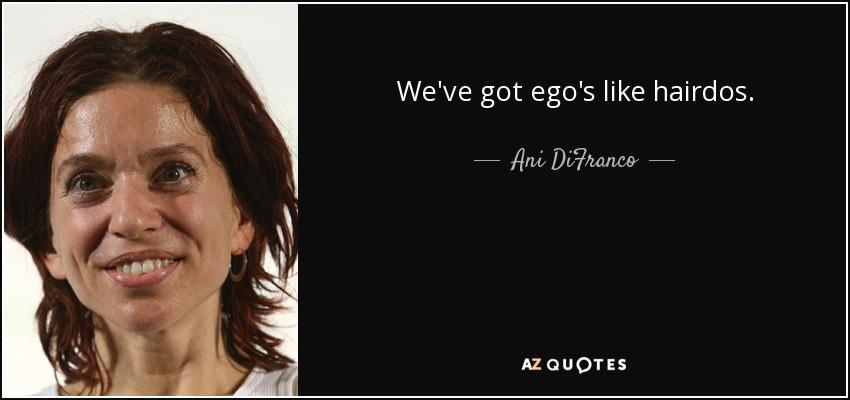 We've got ego's like hairdos. - Ani DiFranco