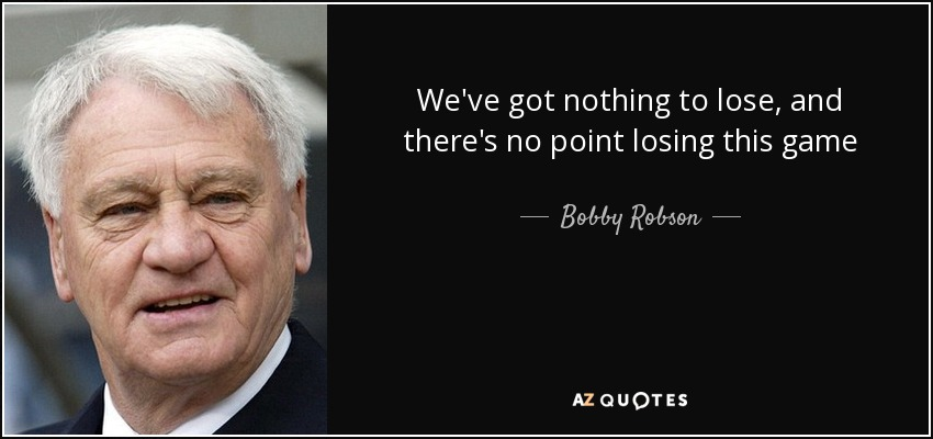 We've got nothing to lose, and there's no point losing this game - Bobby Robson