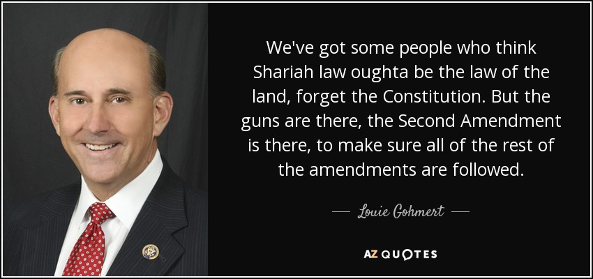 We've got some people who think Shariah law oughta be the law of the land, forget the Constitution. But the guns are there, the Second Amendment is there, to make sure all of the rest of the amendments are followed. - Louie Gohmert