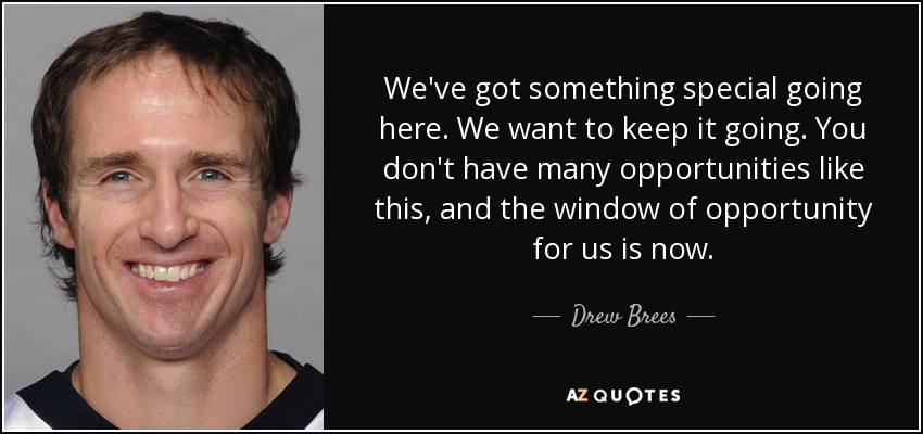 We've got something special going here. We want to keep it going. You don't have many opportunities like this, and the window of opportunity for us is now. - Drew Brees