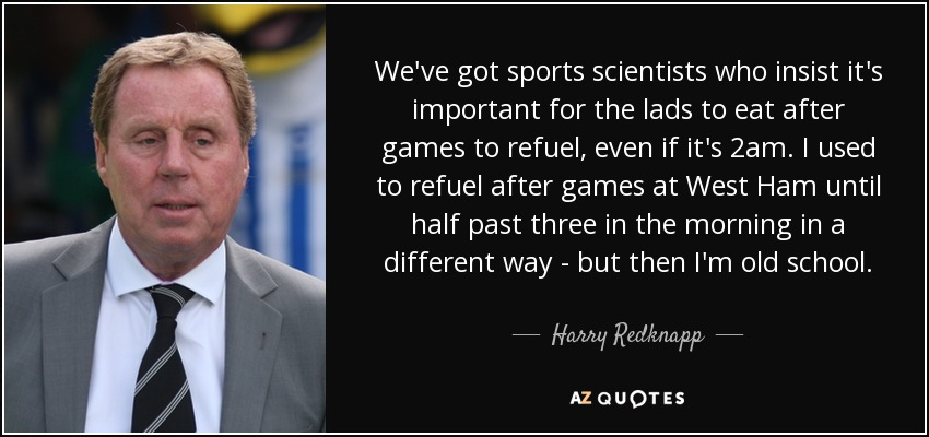 We've got sports scientists who insist it's important for the lads to eat after games to refuel, even if it's 2am. I used to refuel after games at West Ham until half past three in the morning in a different way - but then I'm old school. - Harry Redknapp