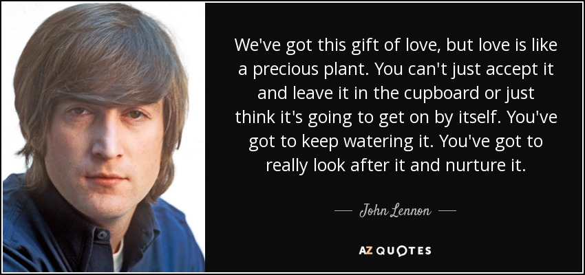 We've got this gift of love, but love is like a precious plant. You can't just accept it and leave it in the cupboard or just think it's going to get on by itself. You've got to keep watering it. You've got to really look after it and nurture it. - John Lennon