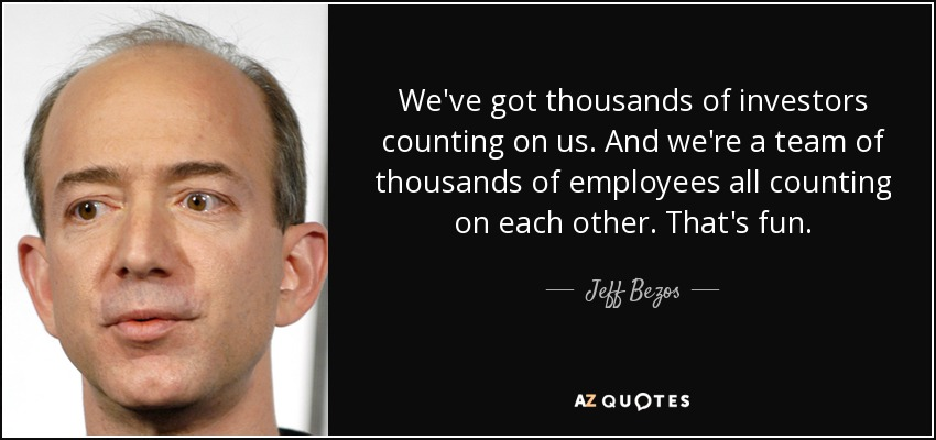We've got thousands of investors counting on us. And we're a team of thousands of employees all counting on each other. That's fun. - Jeff Bezos