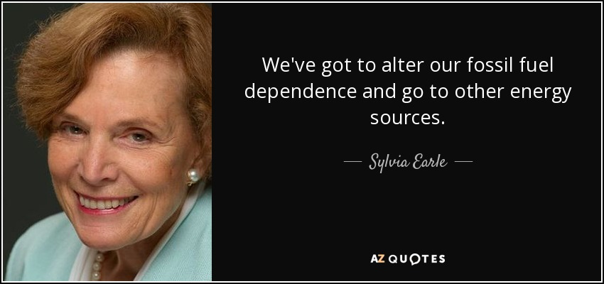 We've got to alter our fossil fuel dependence and go to other energy sources. - Sylvia Earle