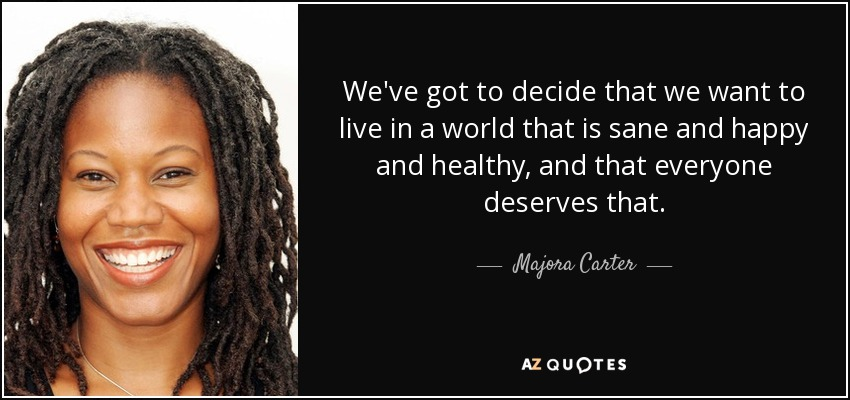 We've got to decide that we want to live in a world that is sane and happy and healthy, and that everyone deserves that. - Majora Carter