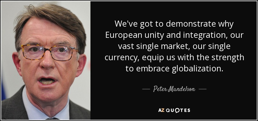 We've got to demonstrate why European unity and integration, our vast single market, our single currency, equip us with the strength to embrace globalization. - Peter Mandelson