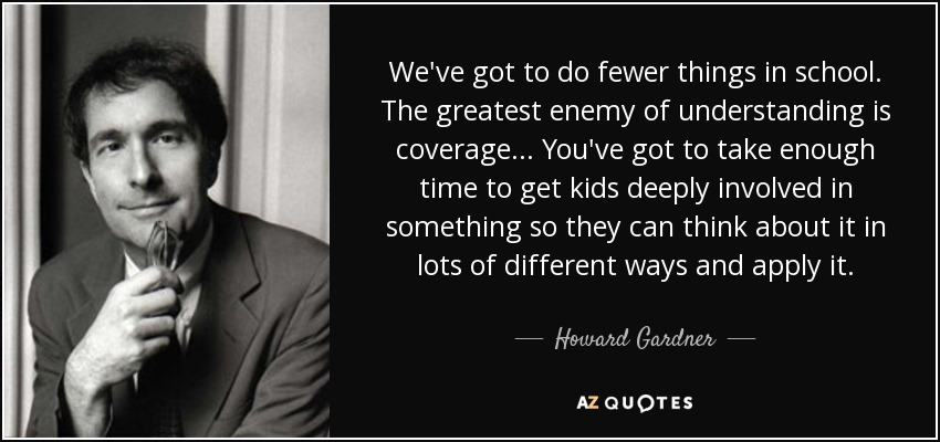 We've got to do fewer things in school. The greatest enemy of understanding is coverage... You've got to take enough time to get kids deeply involved in something so they can think about it in lots of different ways and apply it. - Howard Gardner