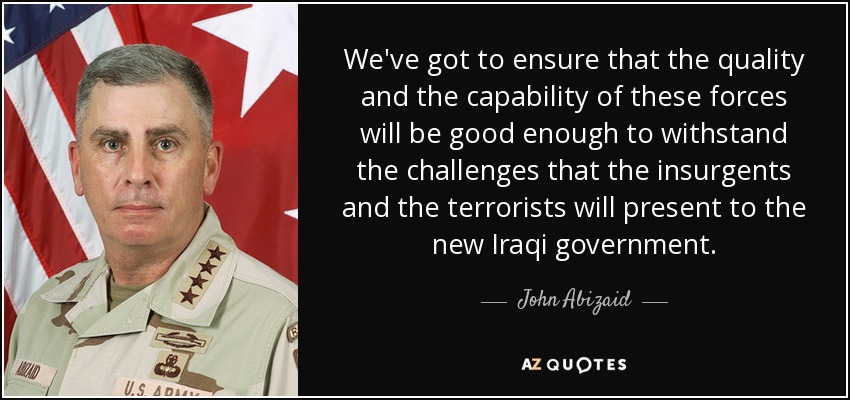 We've got to ensure that the quality and the capability of these forces will be good enough to withstand the challenges that the insurgents and the terrorists will present to the new Iraqi government. - John Abizaid