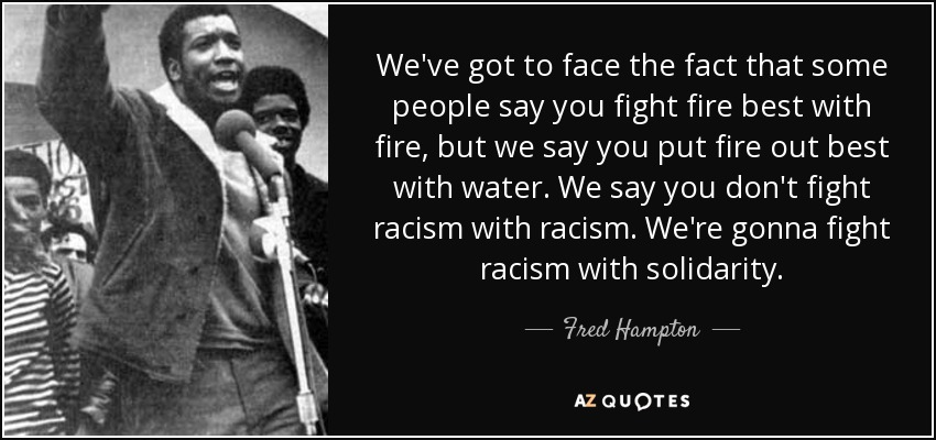 We've got to face the fact that some people say you fight fire best with fire, but we say you put fire out best with water. We say you don't fight racism with racism. We're gonna fight racism with solidarity. - Fred Hampton
