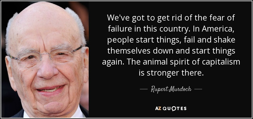 We've got to get rid of the fear of failure in this country. In America, people start things, fail and shake themselves down and start things again. The animal spirit of capitalism is stronger there. - Rupert Murdoch