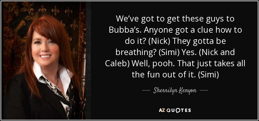 We've got to get these guys to Bubba's. Anyone got a clue how to do it? (Nick) They gotta be breathing? (Simi) Yes. (Nick and Caleb) Well, pooh. That just takes all the fun out of it. (Simi) - Sherrilyn Kenyon