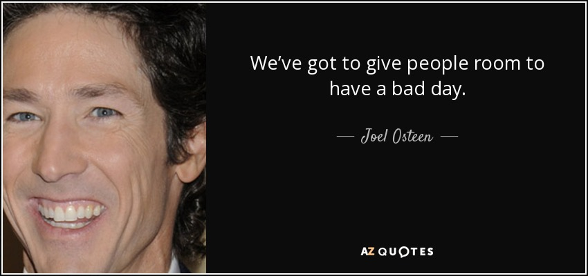 We've got to give people room to have a bad day. - Joel Osteen