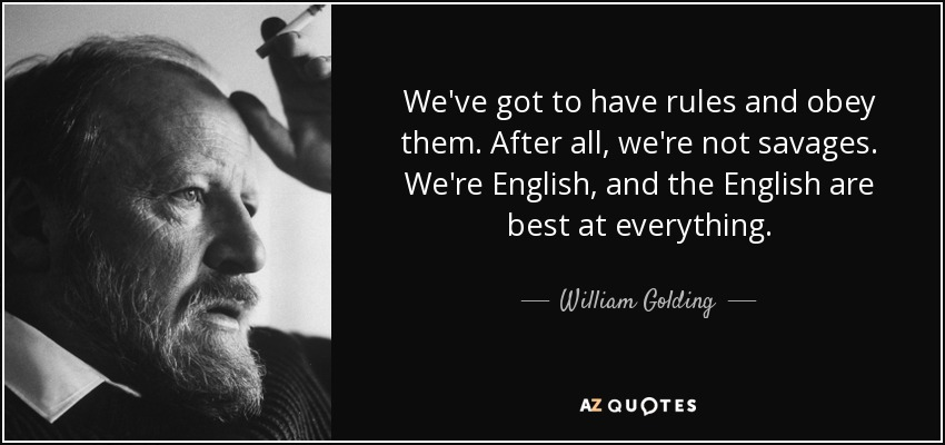 We've got to have rules and obey them. After all, we're not savages. We're English, and the English are best at everything. - William Golding