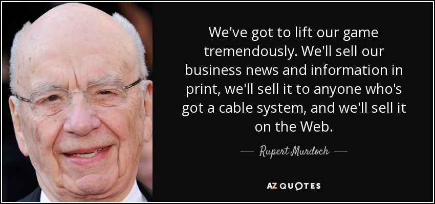 We've got to lift our game tremendously. We'll sell our business news and information in print, we'll sell it to anyone who's got a cable system, and we'll sell it on the Web. - Rupert Murdoch