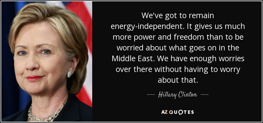 We've got to remain energy-independent. It gives us much more power and freedom than to be worried about what goes on in the Middle East. We have enough worries over there without having to worry about that. - Hillary Clinton