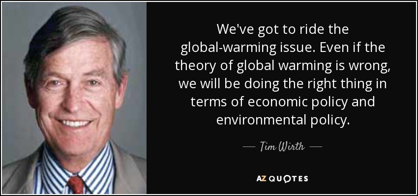 We've got to ride the global-warming issue. Even if the theory of global warming is wrong, we will be doing the right thing in terms of economic policy and environmental policy. - Tim Wirth