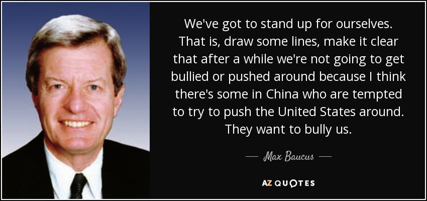 We've got to stand up for ourselves. That is, draw some lines, make it clear that after a while we're not going to get bullied or pushed around because I think there's some in China who are tempted to try to push the United States around. They want to bully us. - Max Baucus