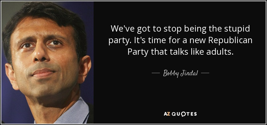 We've got to stop being the stupid party. It's time for a new Republican Party that talks like adults. - Bobby Jindal