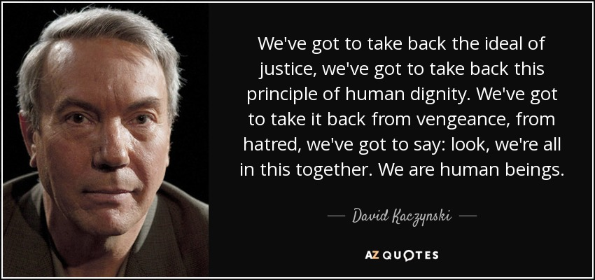 We've got to take back the ideal of justice, we've got to take back this principle of human dignity. We've got to take it back from vengeance, from hatred, we've got to say: look, we're all in this together. We are human beings. - David Kaczynski