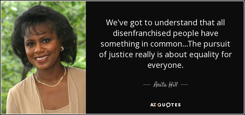 We've got to understand that all disenfranchised people have something in common...The pursuit of justice really is about equality for everyone. - Anita Hill