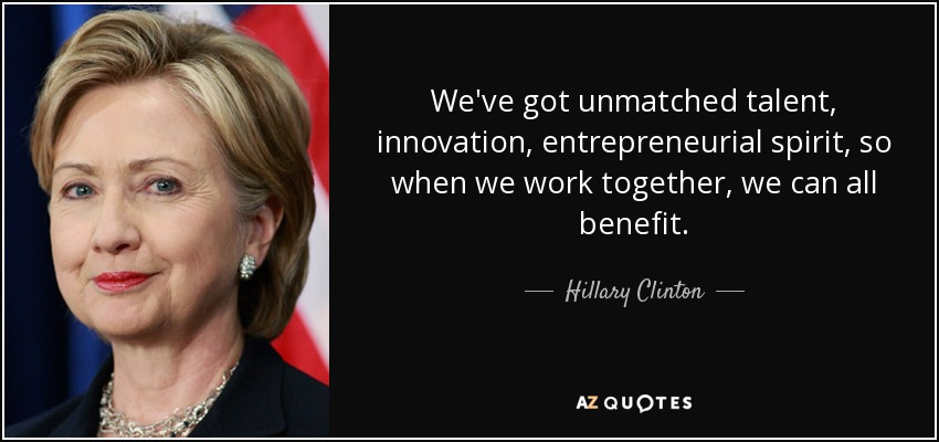 We've got unmatched talent, innovation, entrepreneurial spirit, so when we work together, we can all benefit. - Hillary Clinton